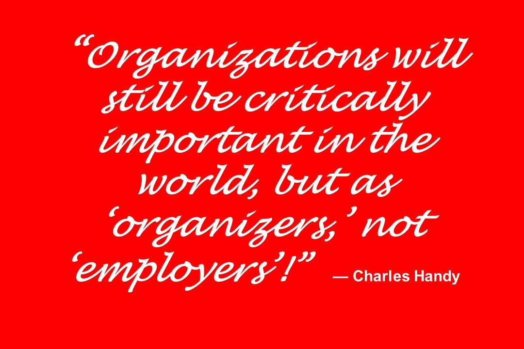 Organizations will still be critically important in the world, but as organizers, not employers! Charles Handy