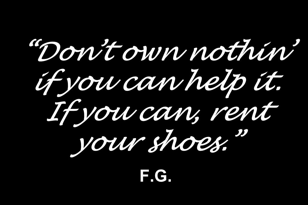 Dont own nothin if you can help it. If you can, rent your shoes. F.G.