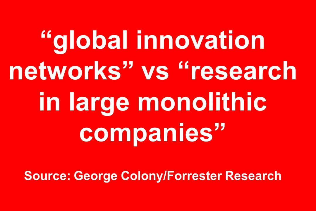 global innovation networks vs research in large monolithic companies Source: George Colony/Forrester Research