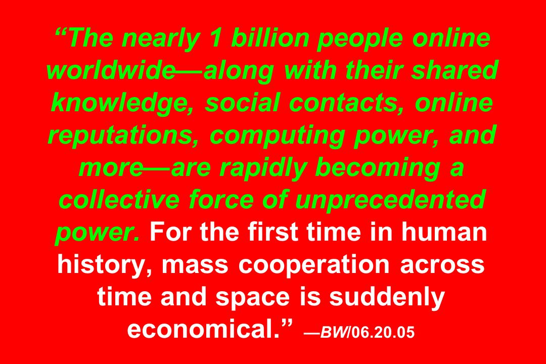 The nearly 1 billion people online worldwidealong with their shared knowledge, social contacts, online reputations, computing power, and moreare rapid