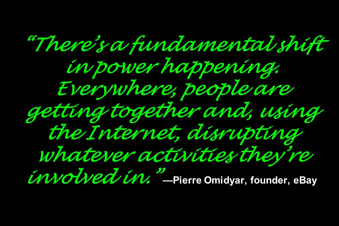 Theres a fundamental shift in power happening. Everywhere, people are getting together and, using the Internet, disrupting whatever activities theyre