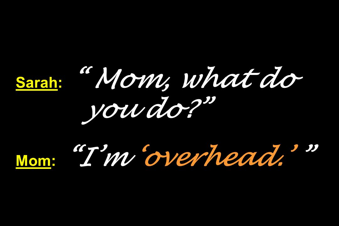 Sarah: Mom, what do you do? Mom: Im overhead.