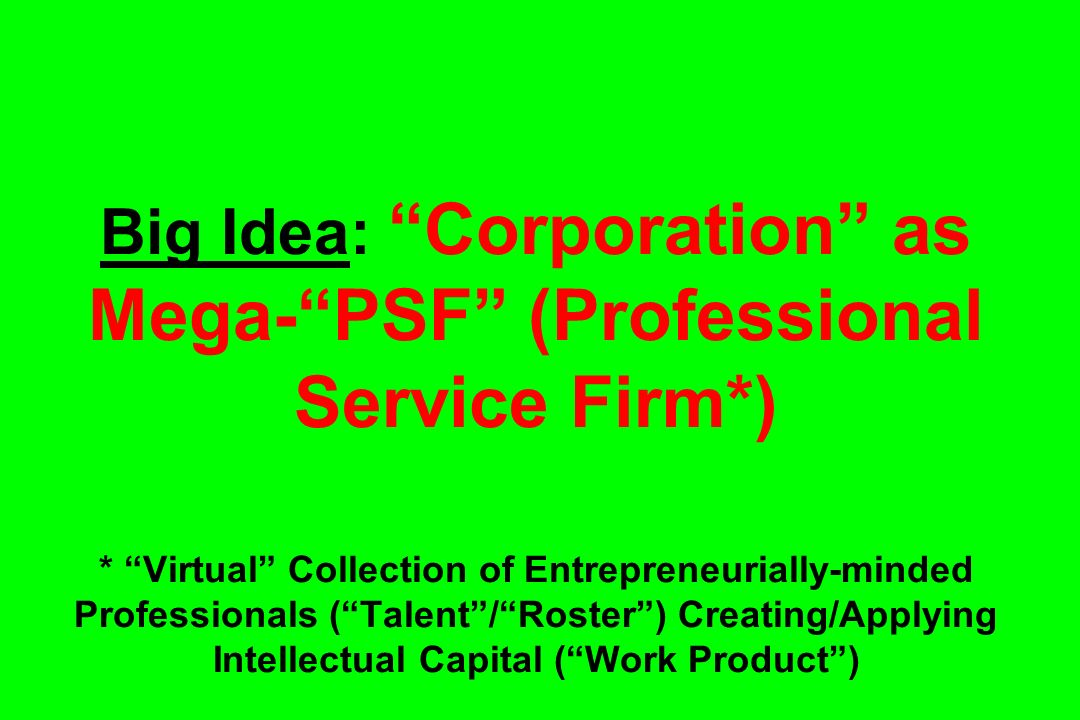 Big Idea: Corporation as Mega-PSF (Professional Service Firm*) * Virtual Collection of Entrepreneurially-minded Professionals (Talent/Roster) Creating