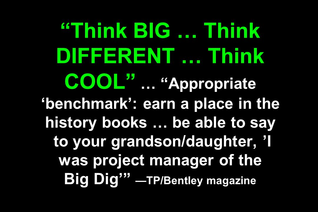 Think BIG … Think DIFFERENT … Think COOL … Appropriate benchmark: earn a place in the history books … be able to say to your grandson/daughter, I was