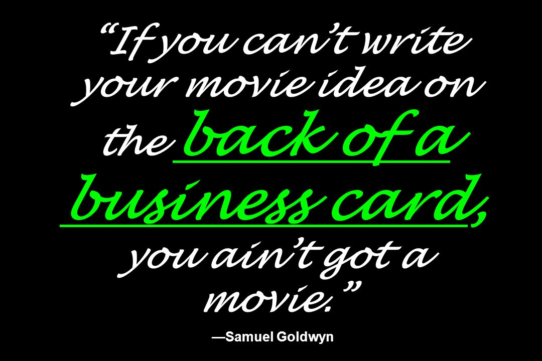 If you cant write your movie idea on the back of a business card, you aint got a movie. Samuel Goldwyn