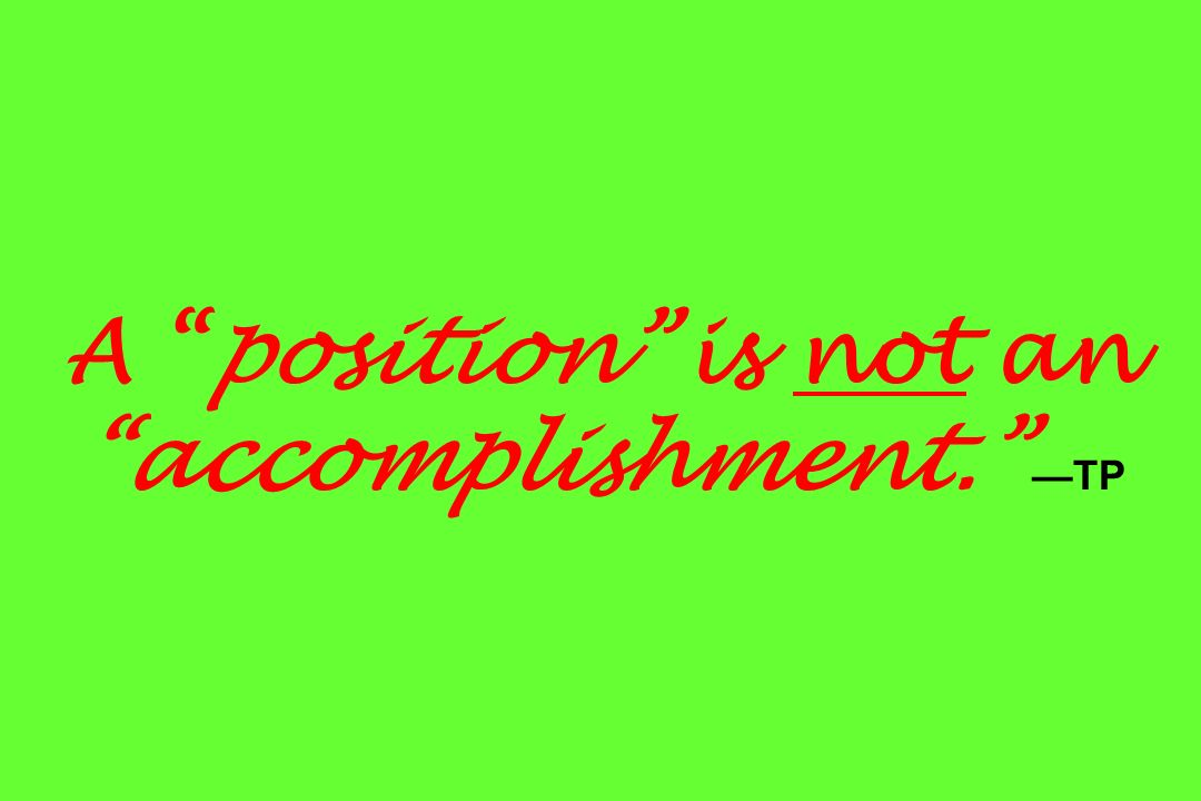 A position is not an accomplishment. TP
