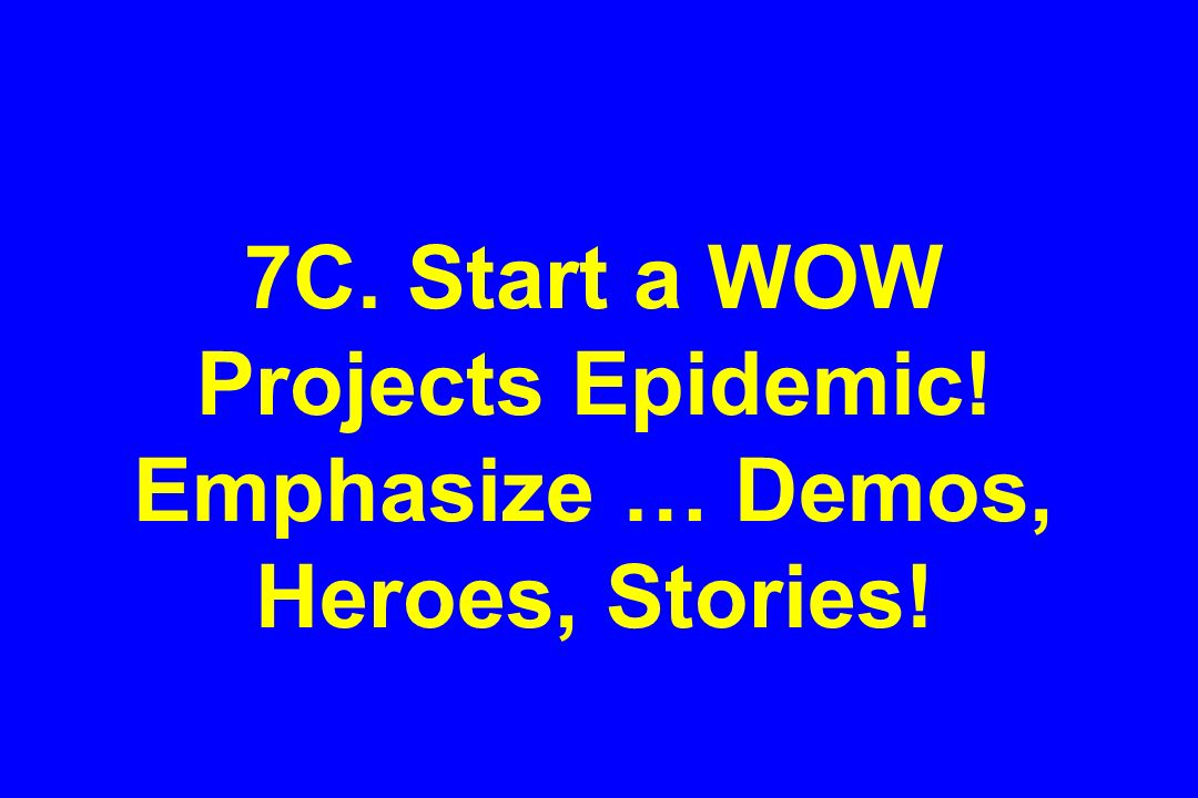 7C. Start a WOW Projects Epidemic! Emphasize … Demos, Heroes, Stories!