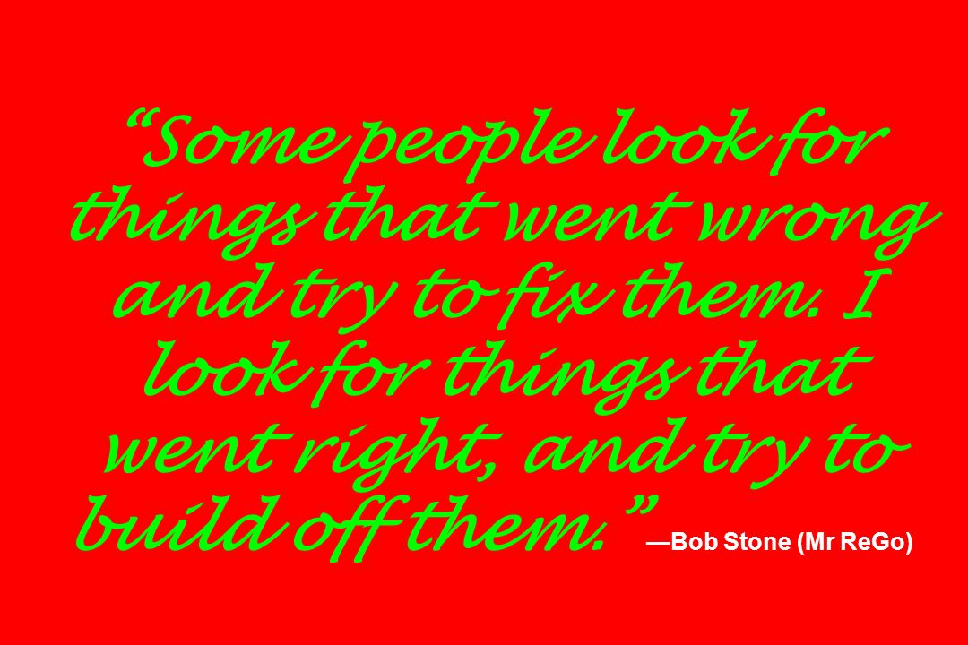 Some people look for things that went wrong and try to fix them. I look for things that went right, and try to build off them. Bob Stone (Mr ReGo)