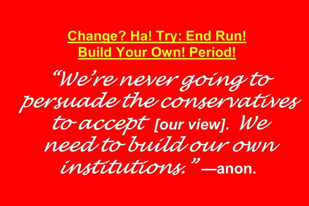 Change? Ha! Try: End Run! Build Your Own! Period! Were never going to persuade the conservatives to accept [our view]. We need to build our own instit