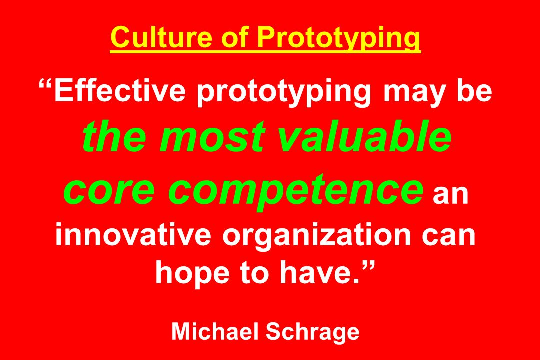 Culture of Prototyping Effective prototyping may be the most valuable core competence an innovative organization can hope to have. Michael Schrage