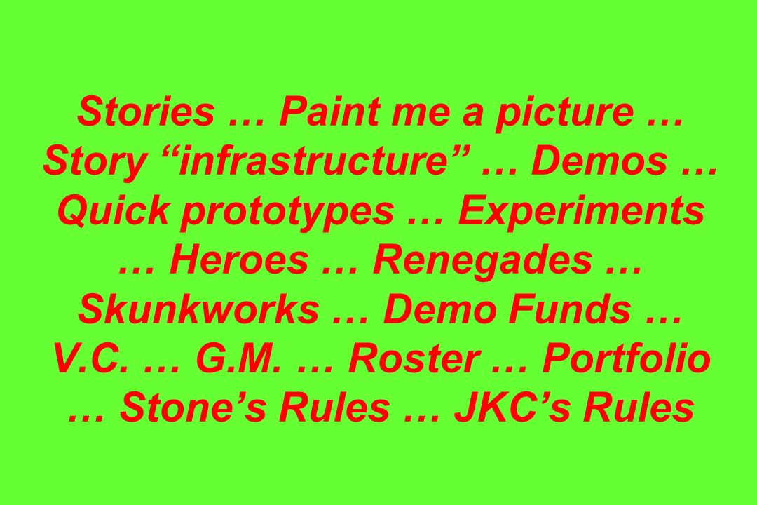 Stories … Paint me a picture … Story infrastructure … Demos … Quick prototypes … Experiments … Heroes … Renegades … Skunkworks … Demo Funds … V.C. … G