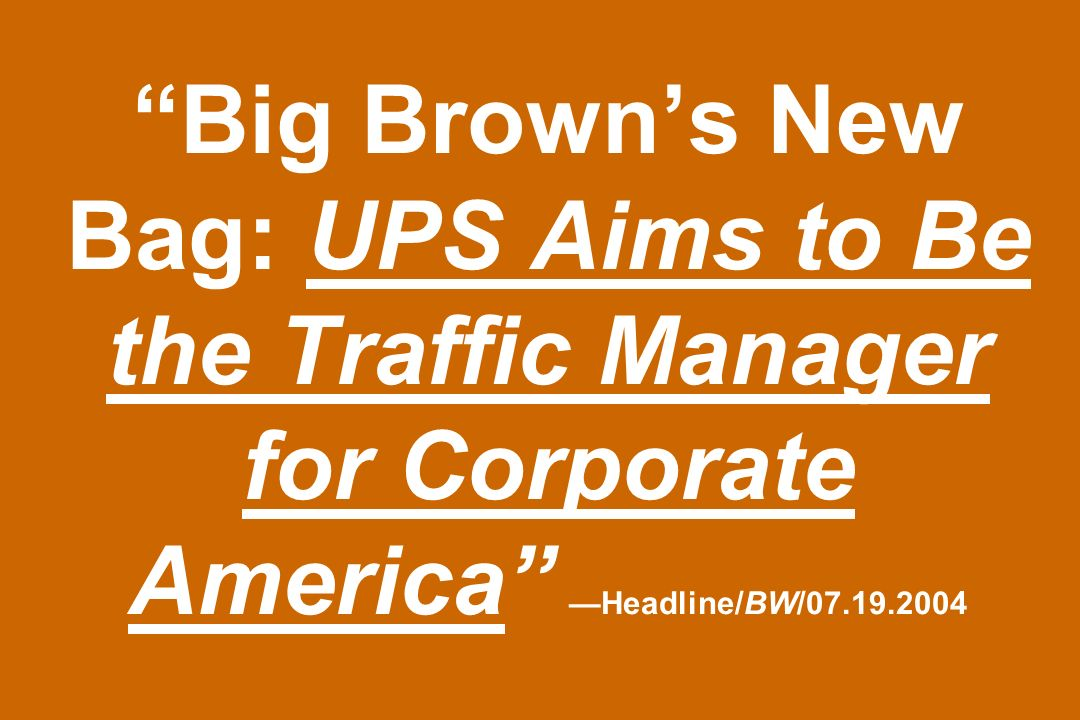Big Browns New Bag: UPS Aims to Be the Traffic Manager for Corporate America Headline/BW/07.19.2004