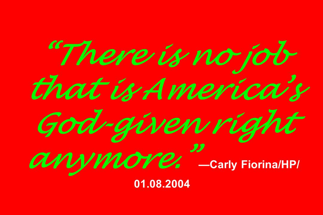 There is no job that is Americas God-given right anymore. Carly Fiorina/HP/ 01.08.2004