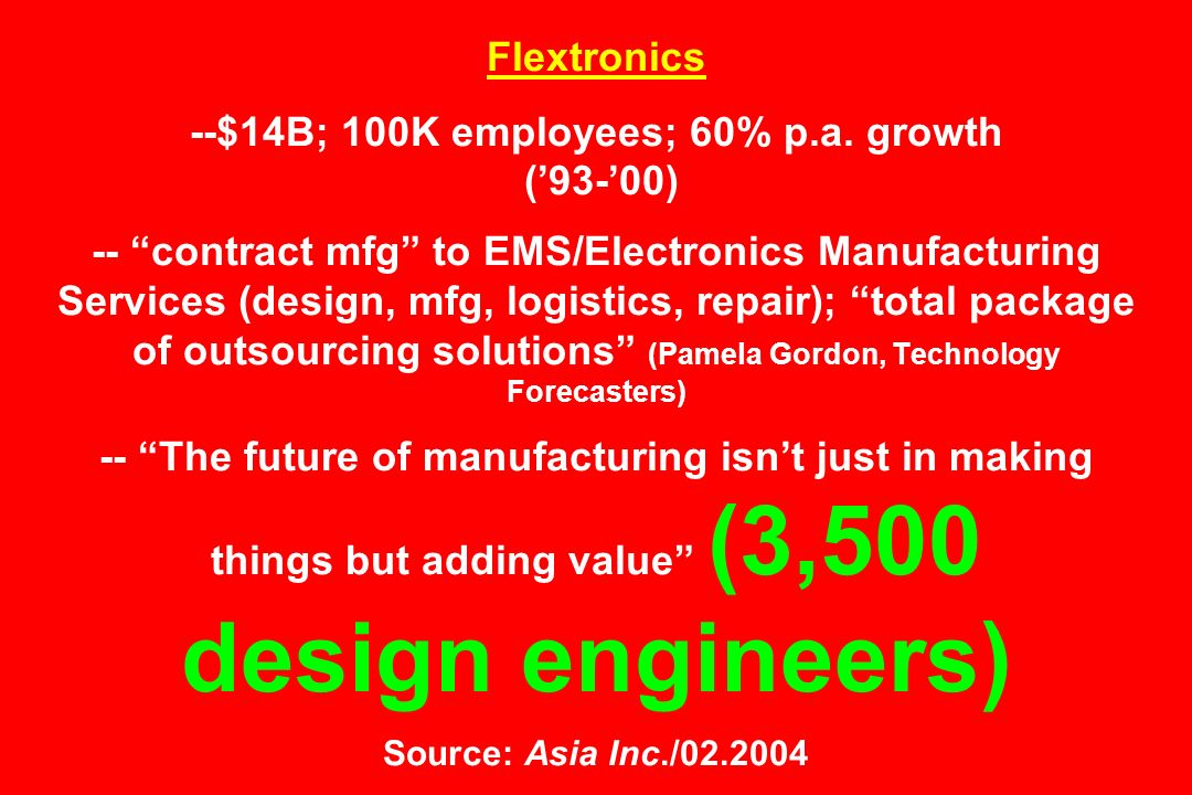 Flextronics --$14B; 100K employees; 60% p.a. growth (93-00) -- contract mfg to EMS/Electronics Manufacturing Services (design, mfg, logistics, repair)