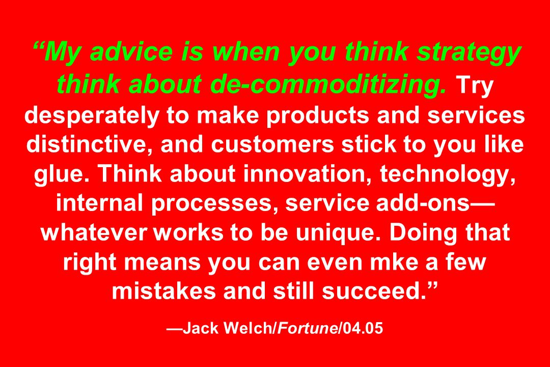 My advice is when you think strategy think about de-commoditizing. Try desperately to make products and services distinctive, and customers stick to y