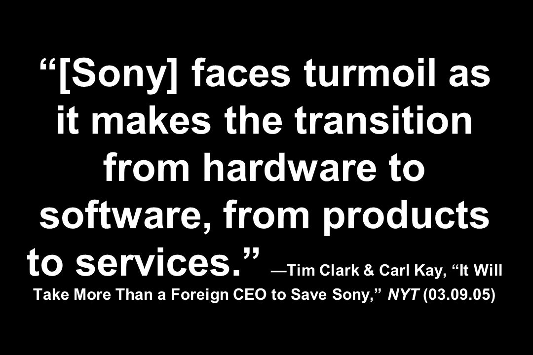 [Sony] faces turmoil as it makes the transition from hardware to software, from products to services. Tim Clark & Carl Kay, It Will Take More Than a F