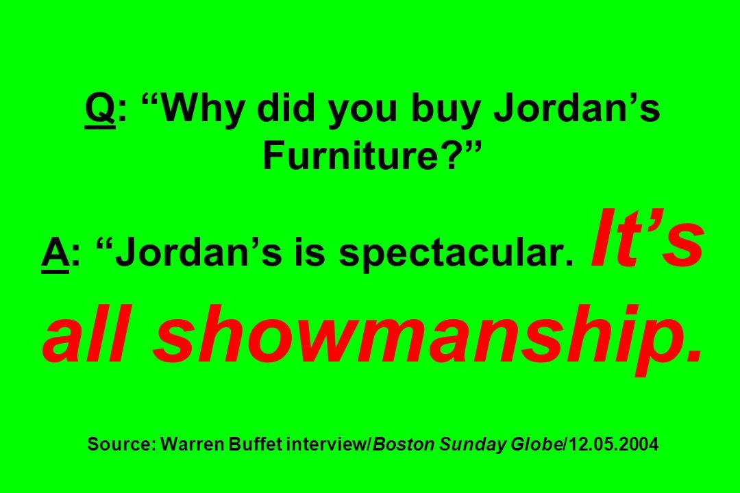 Q: Why did you buy Jordans Furniture? A: Jordans is spectacular. Its all showmanship. Source: Warren Buffet interview/Boston Sunday Globe/12.05.2004