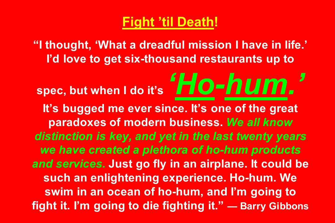 Fight til Death! I thought, What a dreadful mission I have in life. Id love to get six-thousand restaurants up to spec, but when I do itsHo-hum. Its b