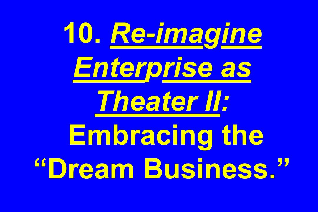 10. Re-imagine Enterprise as Theater II: Embracing the Dream Business.