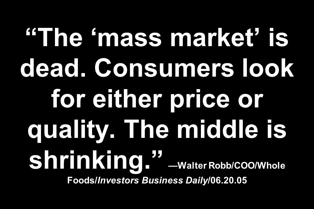 The mass market is dead. Consumers look for either price or quality. The middle is shrinking. Walter Robb/COO/Whole Foods/Investors Business Daily/06.