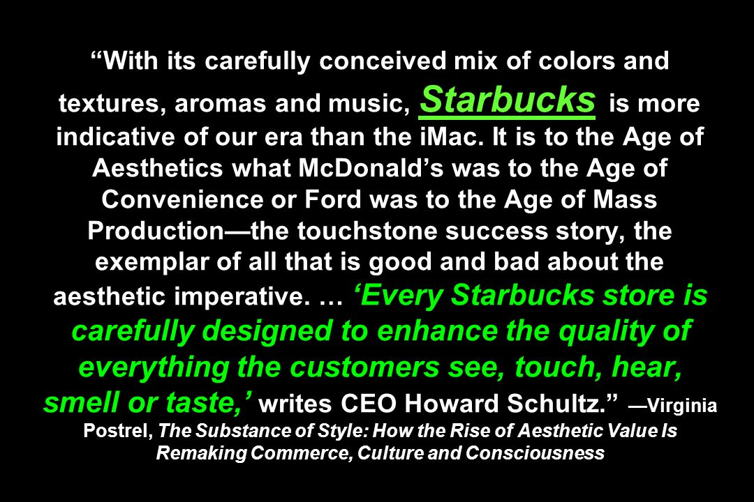 With its carefully conceived mix of colors and textures, aromas and music, Starbucks is more indicative of our era than the iMac. It is to the Age of