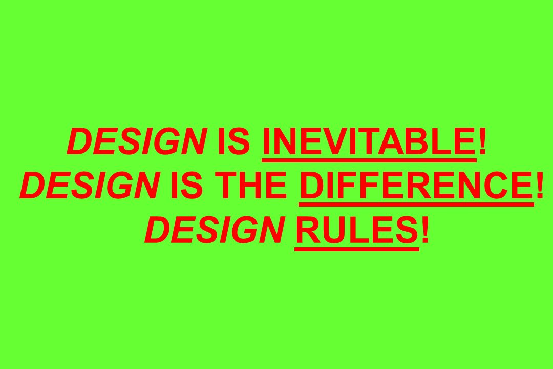 DESIGN IS INEVITABLE! DESIGN IS THE DIFFERENCE! DESIGN RULES!
