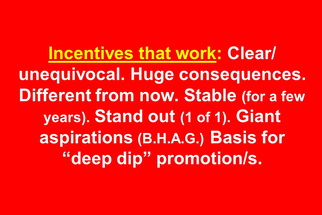 Incentives that work: Clear/ unequivocal. Huge consequences. Different from now. Stable (for a few years). Stand out (1 of 1). Giant aspirations (B.H.