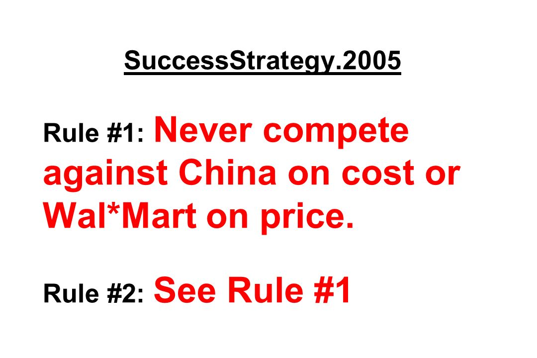 SuccessStrategy.2005 Rule #1: Never compete against China on cost or Wal*Mart on price. Rule #2: See Rule #1