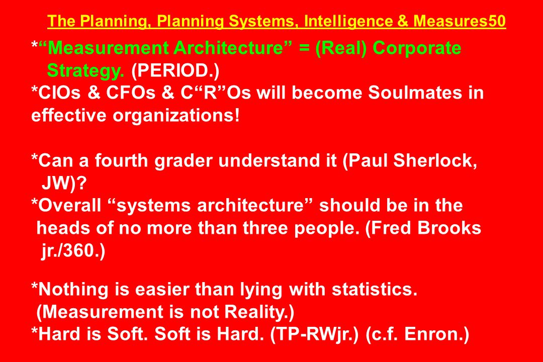 The Planning, Planning Systems, Intelligence & Measures50 *Measurement Architecture = (Real) Corporate Strategy. (PERIOD.) *CIOs & CFOs & CROs will be