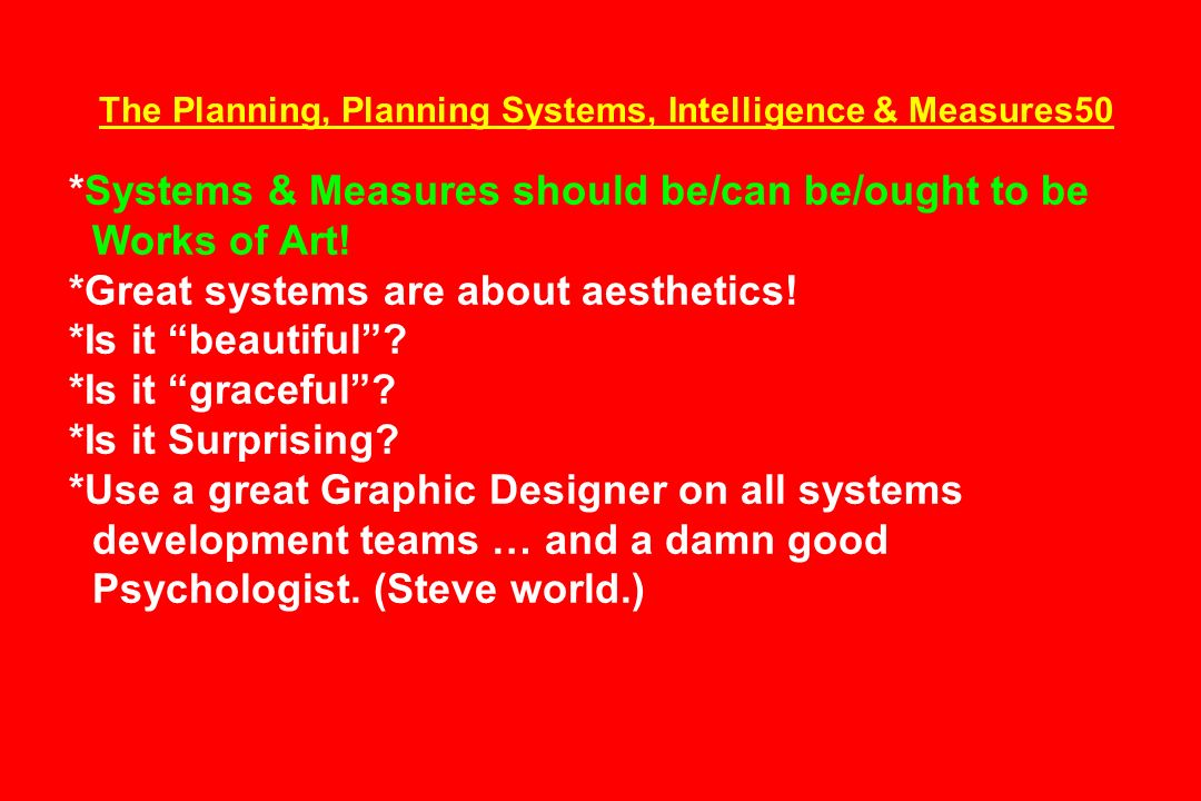 The Planning, Planning Systems, Intelligence & Measures50 *Systems & Measures should be/can be/ought to be Works of Art! *Great systems are about aest