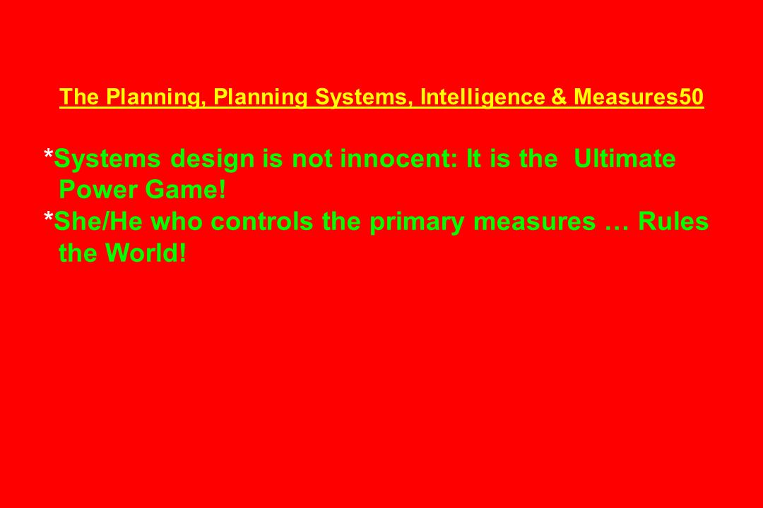 The Planning, Planning Systems, Intelligence & Measures50 *Systems design is not innocent: It is the Ultimate Power Game! *She/He who controls the pri