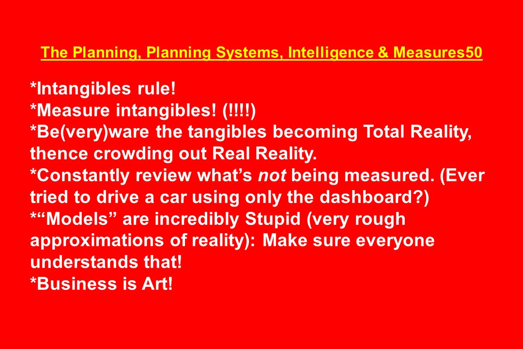 The Planning, Planning Systems, Intelligence & Measures50 *Intangibles rule! *Measure intangibles! (!!!!) *Be(very)ware the tangibles becoming Total R