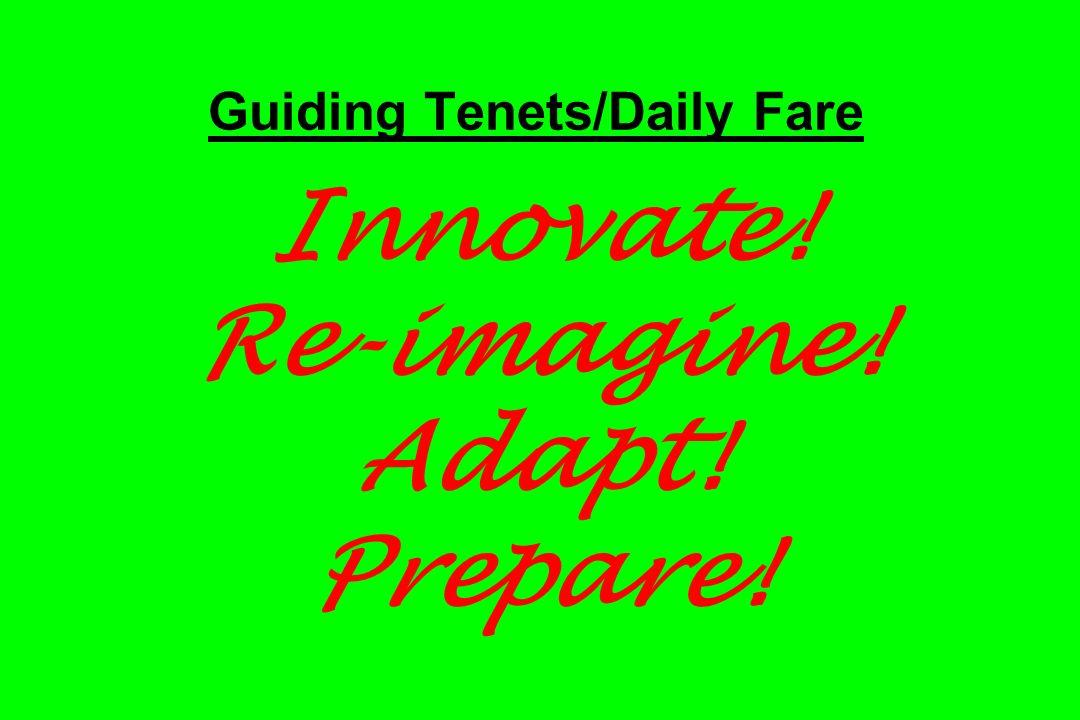 Guiding Tenets/Daily Fare Innovate! Re-imagine! Adapt! Prepare!