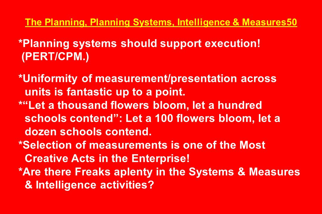 The Planning, Planning Systems, Intelligence & Measures50 *Planning systems should support execution! (PERT/CPM.) *Uniformity of measurement/presentat