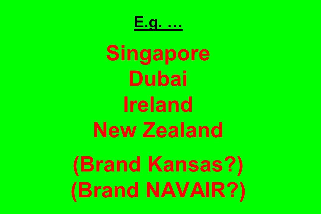 E.g. … Singapore Dubai Ireland New Zealand (Brand Kansas?) (Brand NAVAIR?)
