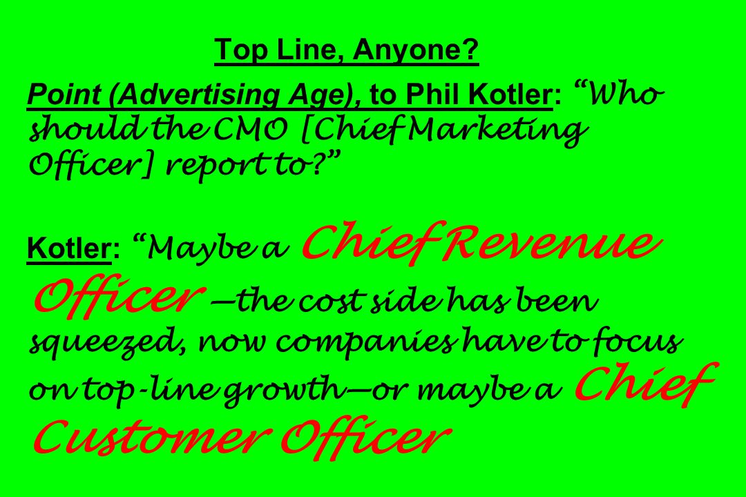 Top Line, Anyone? Point (Advertising Age), to Phil Kotler: Who should the CMO [Chief Marketing Officer] report to? Kotler: Maybe a Chief Revenue Offic