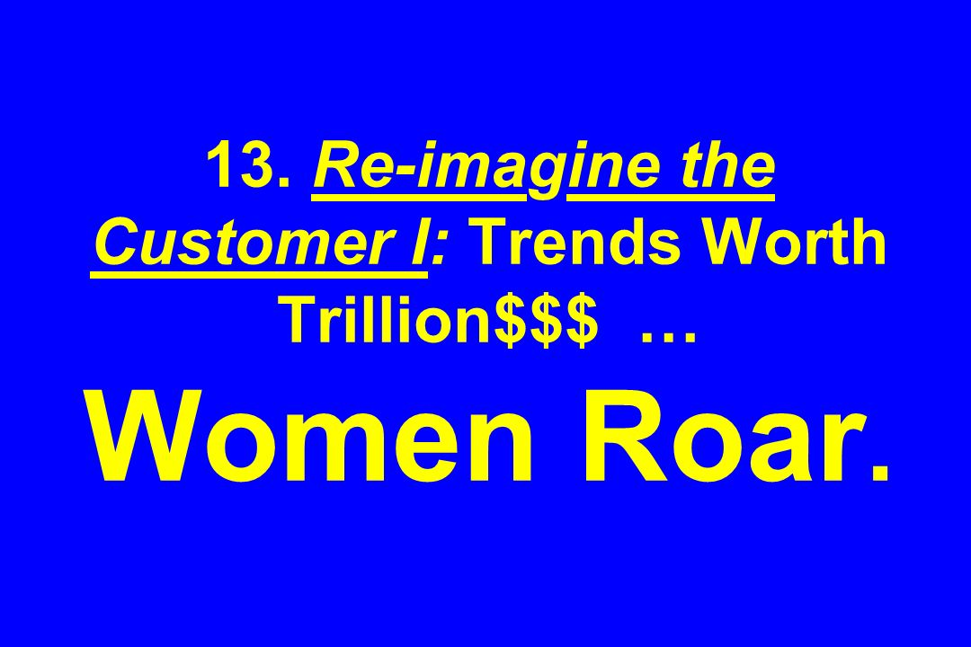 13. Re-imagine the Customer I: Trends Worth Trillion$$$ … Women Roar.