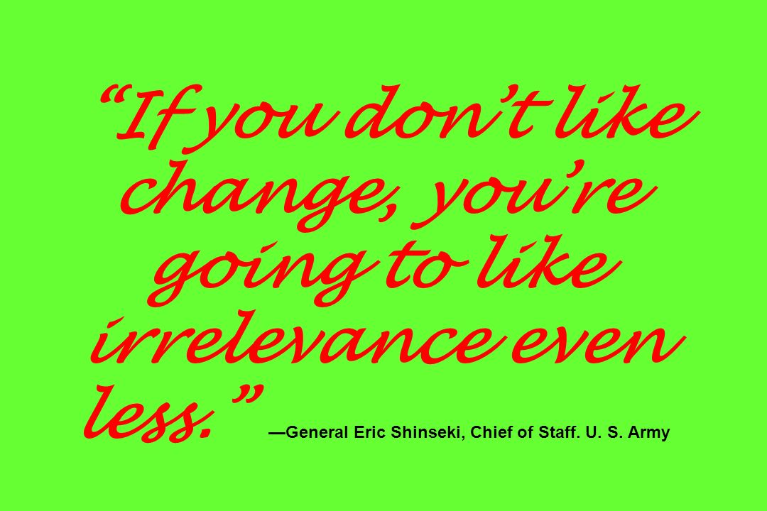 If you dont like change, youre going to like irrelevance even less. General Eric Shinseki, Chief of Staff. U. S. Army
