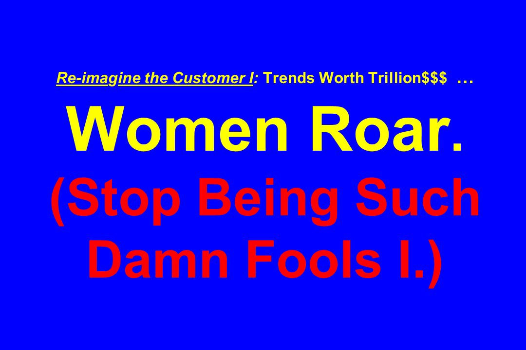 Re-imagine the Customer I: Trends Worth Trillion$$$ … Women Roar. (Stop Being Such Damn Fools I.)