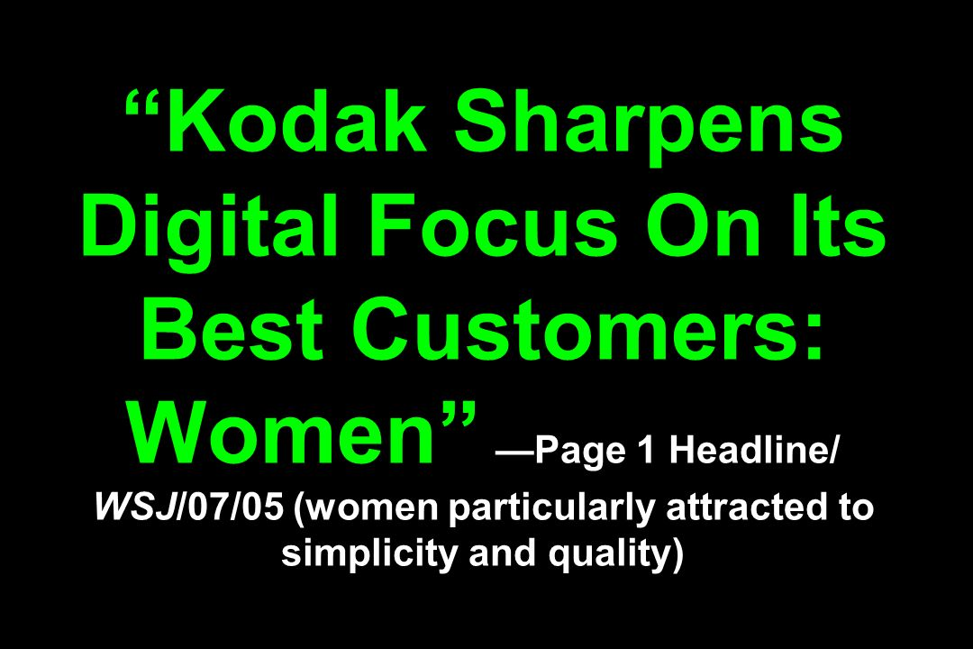 Kodak Sharpens Digital Focus On Its Best Customers: Women Page 1 Headline/ WSJ/07/05 (women particularly attracted to simplicity and quality)