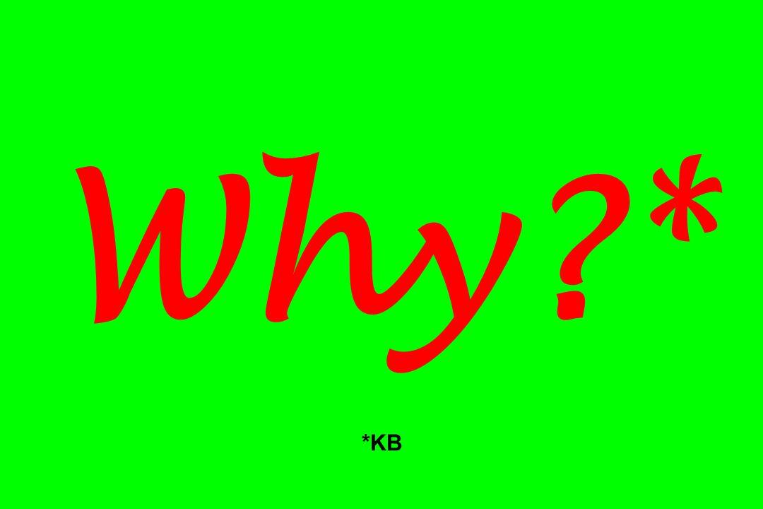 Why?* *KB