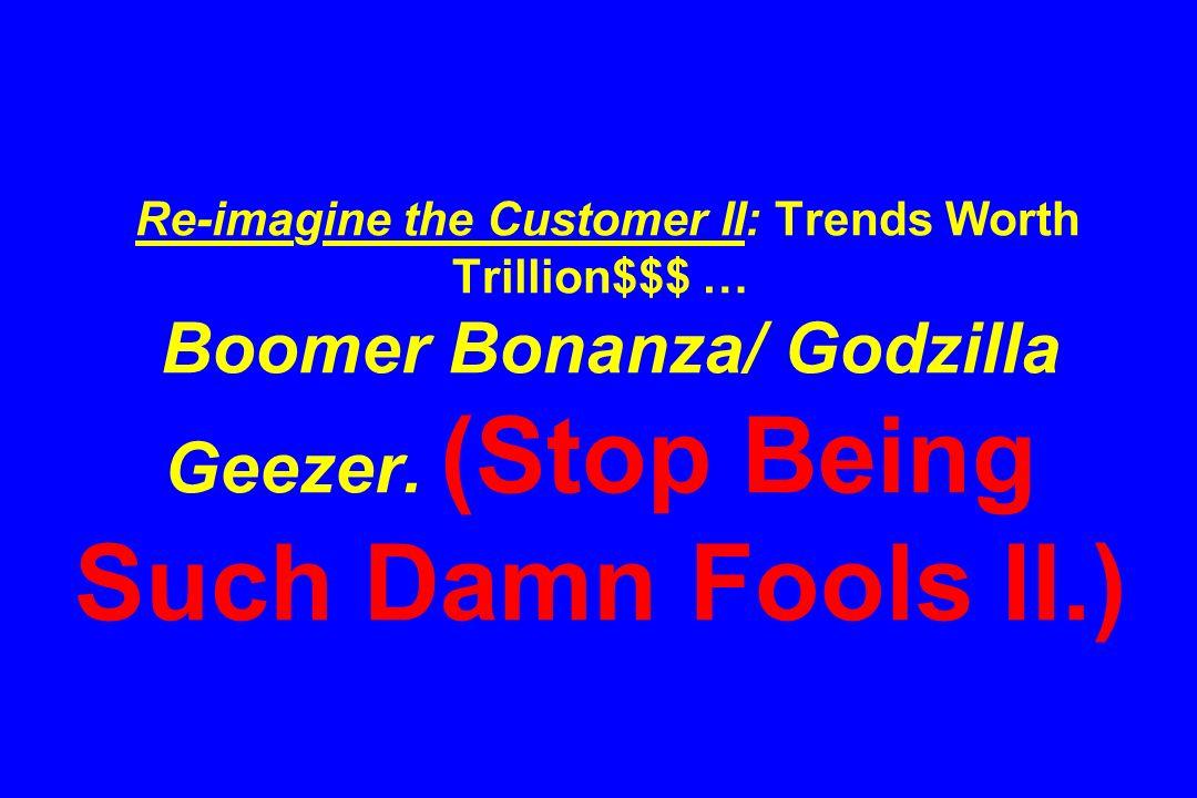 Re-imagine the Customer II: Trends Worth Trillion$$$ … Boomer Bonanza/ Godzilla Geezer. (Stop Being Such Damn Fools II.)