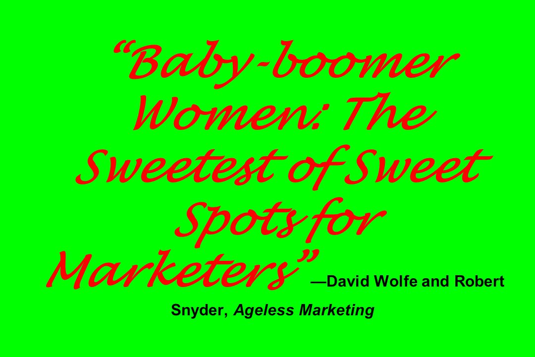 Baby-boomer Women: The Sweetest of Sweet Spots for Marketers David Wolfe and Robert Snyder, Ageless Marketing