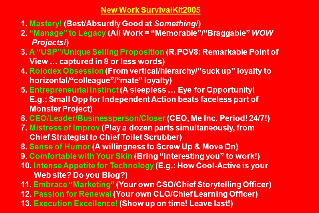 New Work SurvivalKit2005 1. Mastery! (Best/Absurdly Good at Something!) 2. Manage to Legacy (All Work = Memorable/Braggable WOW Projects!) 3. A USP/Un