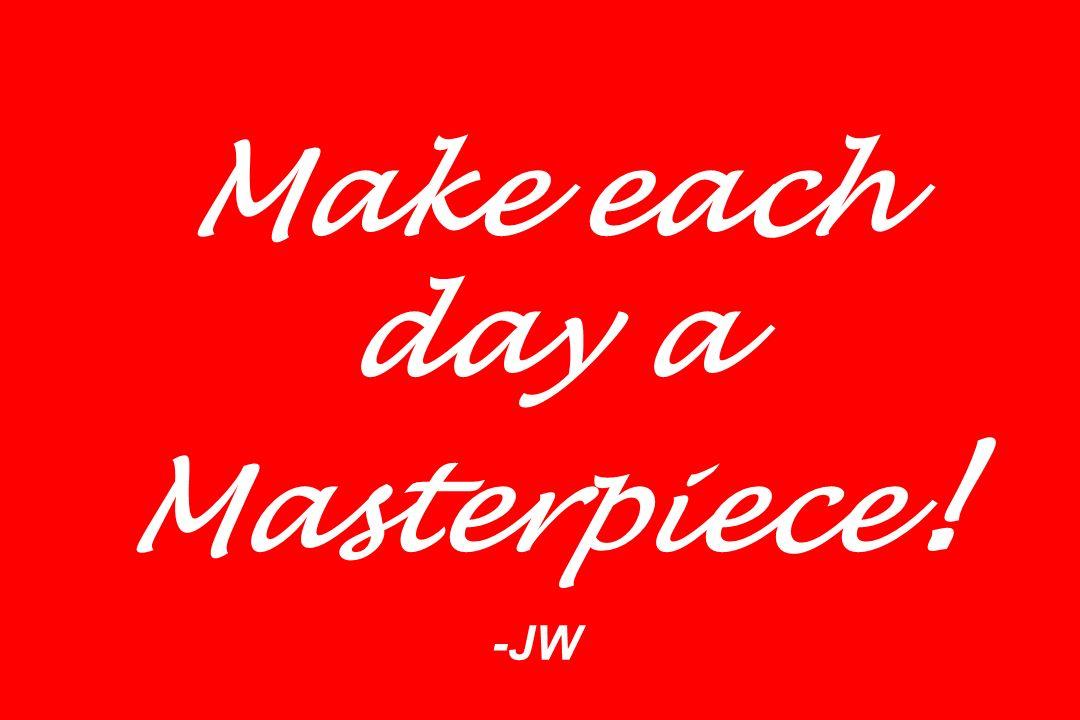 Make each day a Masterpiece ! -JW