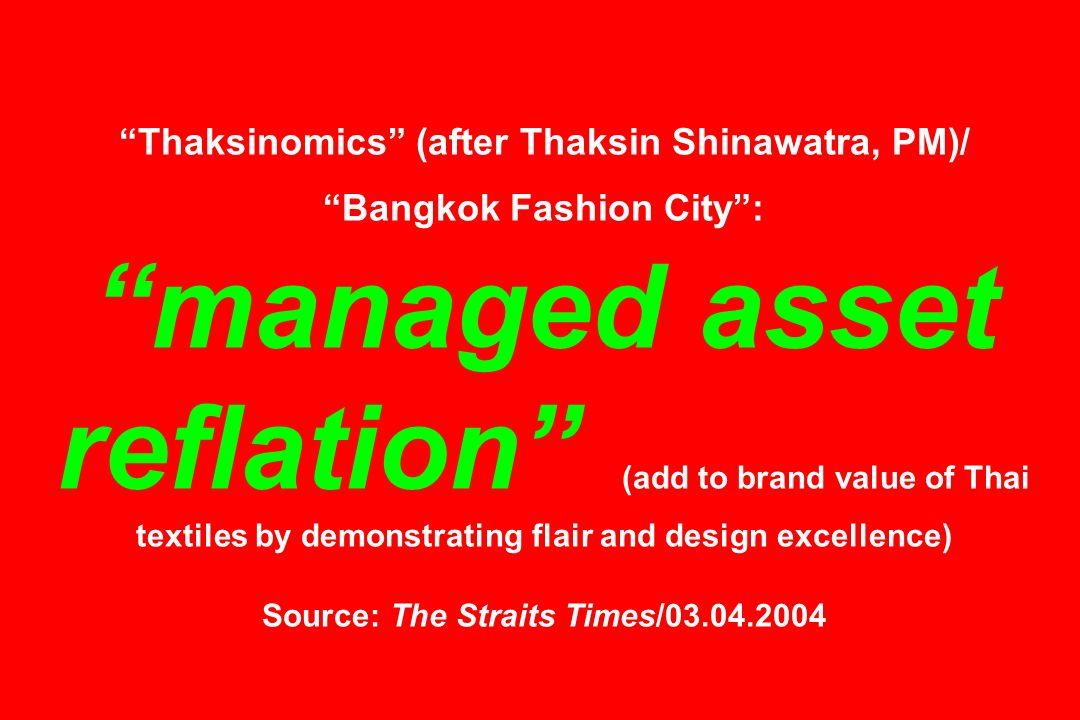Thaksinomics (after Thaksin Shinawatra, PM)/ Bangkok Fashion City: managed asset reflation (add to brand value of Thai textiles by demonstrating flair