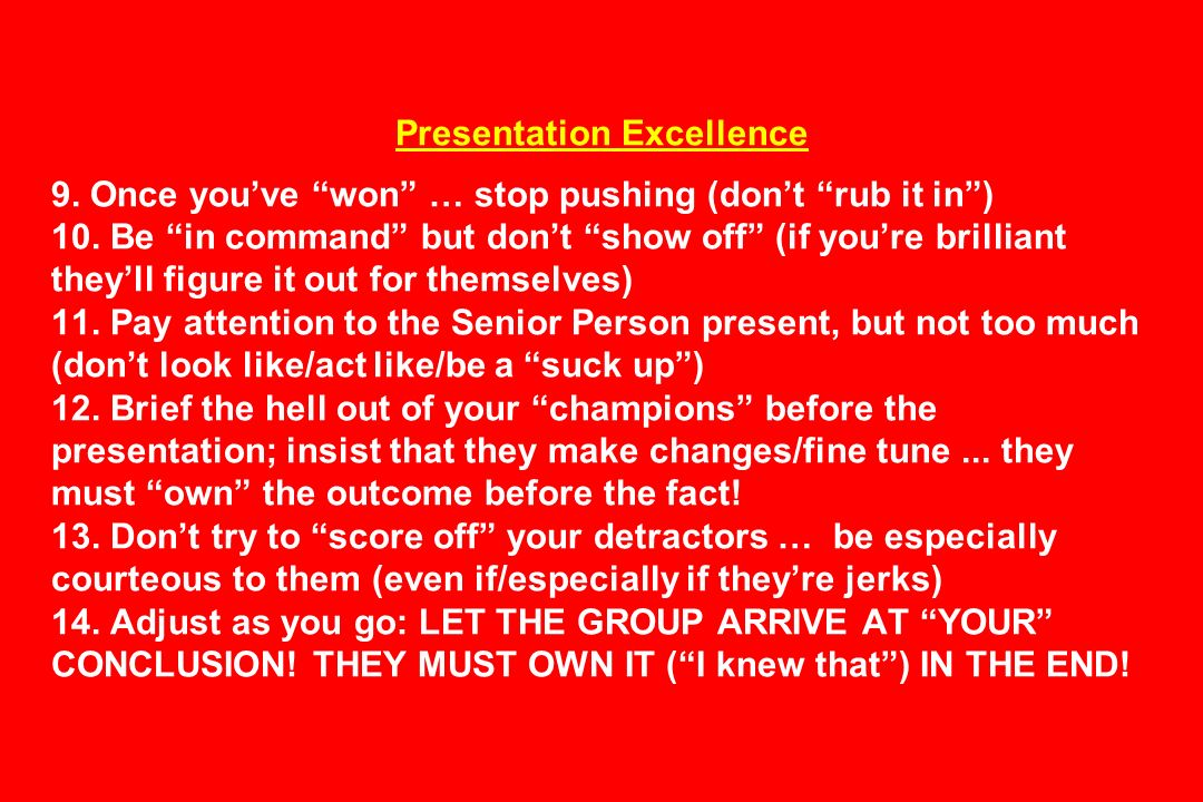 Presentation Excellence 9. Once youve won … stop pushing (dont rub it in) 10. Be in command but dont show off (if youre brilliant theyll figure it out