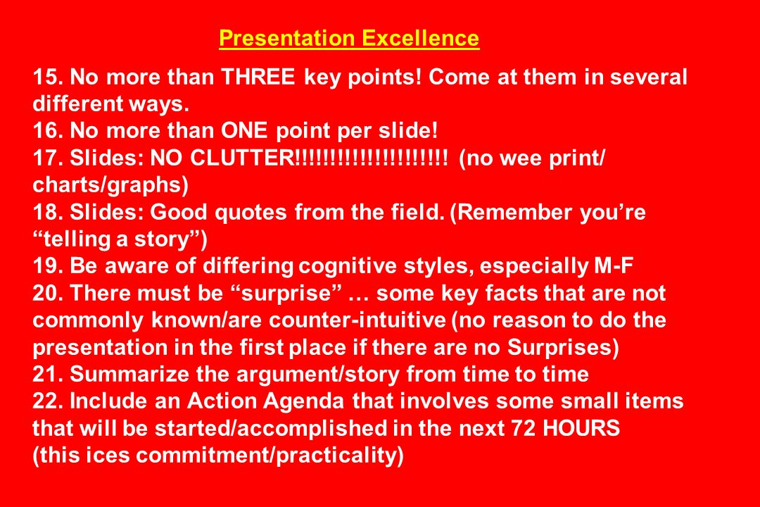 Presentation Excellence 15. No more than THREE key points! Come at them in several different ways. 16. No more than ONE point per slide! 17. Slides: N
