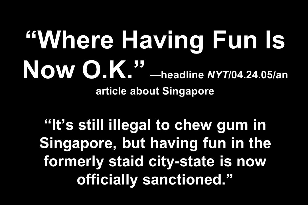 Where Having Fun Is Now O.K. headline NYT/04.24.05/an article about Singapore Its still illegal to chew gum in Singapore, but having fun in the former