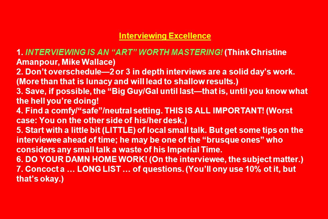 Interviewing Excellence 1. INTERVIEWING IS AN ART WORTH MASTERING! (Think Christine Amanpour, Mike Wallace) 2. Dont overschedule2 or 3 in depth interv
